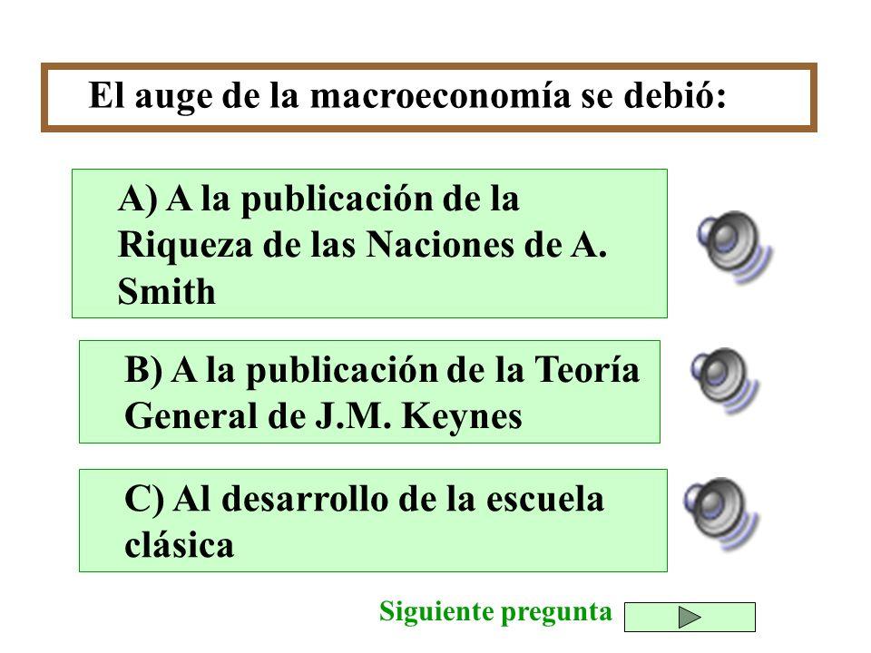 El auge de la macroeconomía se debió: B) A la publicación de la Teoría General de J.M. Keynes C) Al desarrollo de la escuela clásica A) A la publicaci