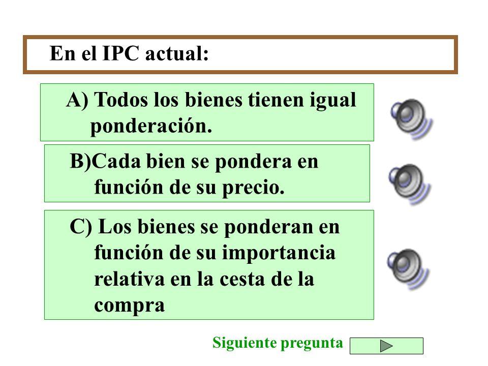 En el IPC actual: B)Cada bien se pondera en función de su precio. C) Los bienes se ponderan en función de su importancia relativa en la cesta de la co