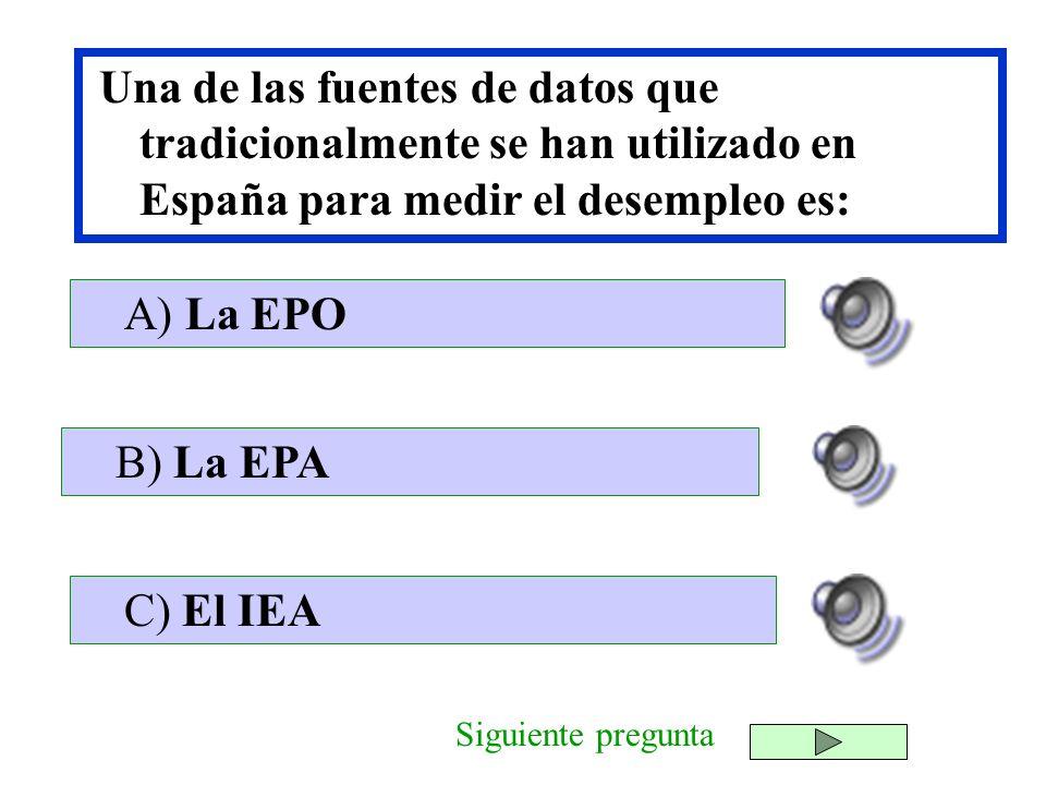 Una de las fuentes de datos que tradicionalmente se han utilizado en España para medir el desempleo es: B) La EPA C) El IEA A) La EPO Siguiente pregun