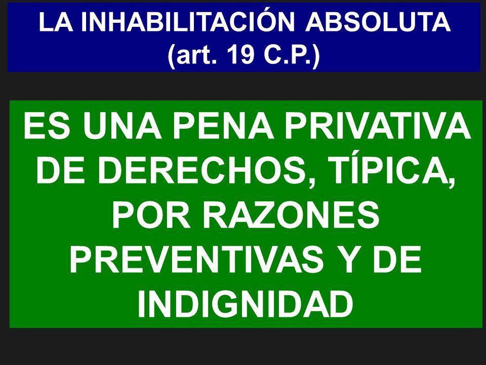 LA INHABILITACIÓN ABSOLUTA (art. 19 C.P.) ES UNA PENA PRIVATIVA DE DERECHOS, TÍPICA, POR RAZONES PREVENTIVAS Y DE INDIGNIDAD
