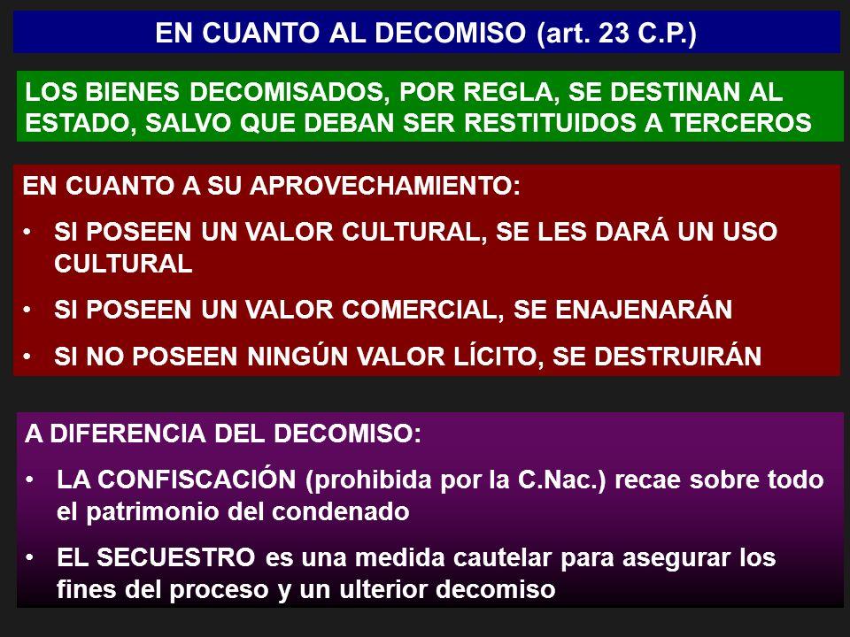 EN CUANTO AL DECOMISO (art. 23 C.P.) LOS BIENES DECOMISADOS, POR REGLA, SE DESTINAN AL ESTADO, SALVO QUE DEBAN SER RESTITUIDOS A TERCEROS EN CUANTO A
