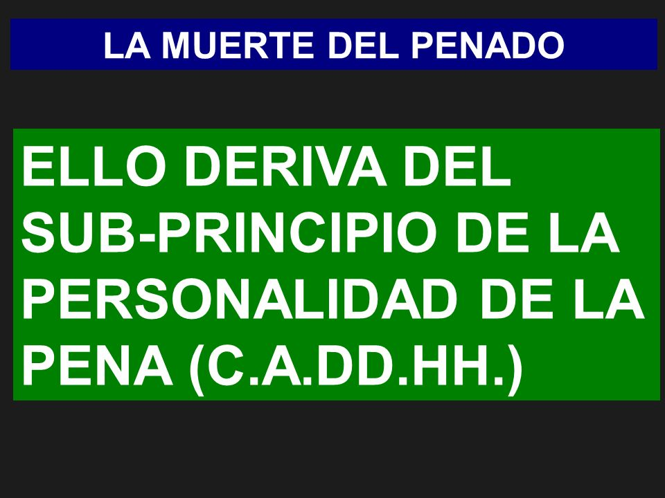 LA MUERTE DEL PENADO ELLO DERIVA DEL SUB-PRINCIPIO DE LA PERSONALIDAD DE LA PENA (C.A.DD.HH.)