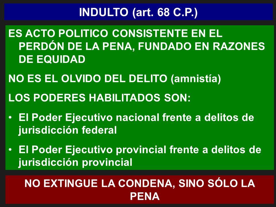 INDULTO (art. 68 C.P.) ES ACTO POLITICO CONSISTENTE EN EL PERDÓN DE LA PENA, FUNDADO EN RAZONES DE EQUIDAD NO ES EL OLVIDO DEL DELITO (amnistía) LOS P
