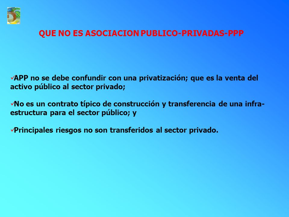QUE NO ES ASOCIACION PUBLICO-PRIVADAS-PPP APP no se debe confundir con una privatización; que es la venta del activo público al sector privado; No es un contrato típico de construcción y transferencia de una infra- estructura para el sector público; y Principales riesgos no son transferidos al sector privado.