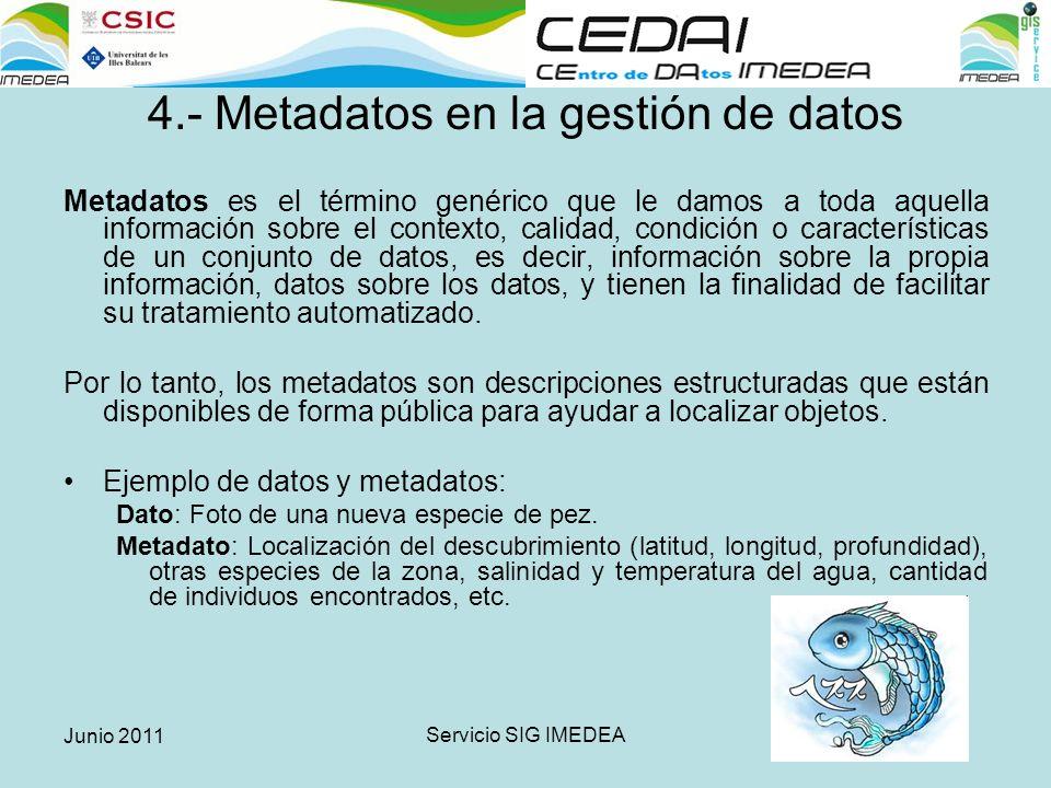 Junio 2011 Servicio SIG IMEDEA 4.- Metadatos en la gestión de datos Metadatos es el término genérico que le damos a toda aquella información sobre el contexto, calidad, condición o características de un conjunto de datos, es decir, información sobre la propia información, datos sobre los datos, y tienen la finalidad de facilitar su tratamiento automatizado.