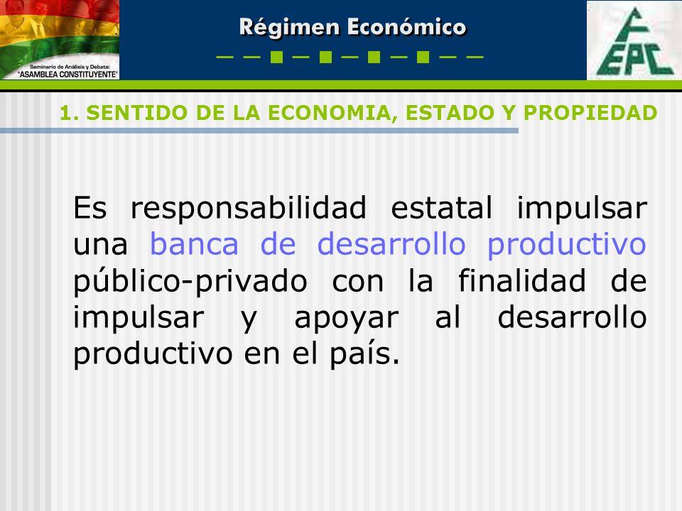 Régimen Económico Es responsabilidad estatal impulsar una banca de desarrollo productivo público-privado con la finalidad de impulsar y apoyar al desa