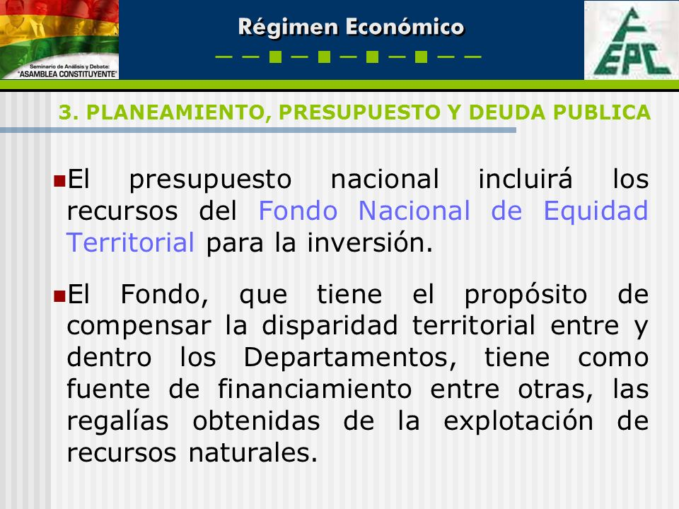 Régimen Económico El presupuesto nacional incluirá los recursos del Fondo Nacional de Equidad Territorial para la inversión. El Fondo, que tiene el pr