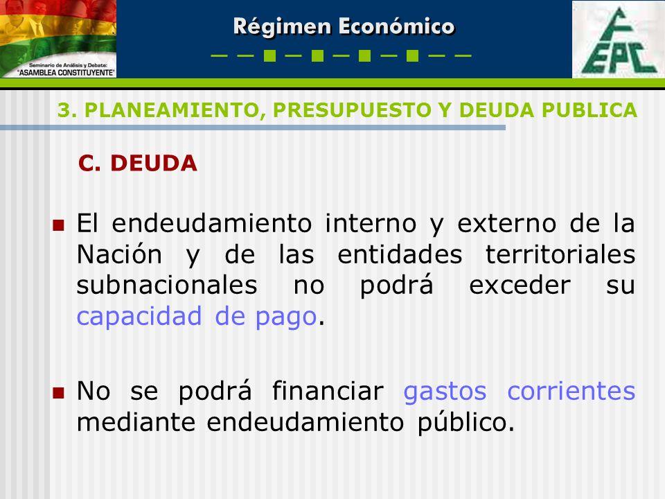 Régimen Económico C. DEUDA El endeudamiento interno y externo de la Nación y de las entidades territoriales subnacionales no podrá exceder su capacida