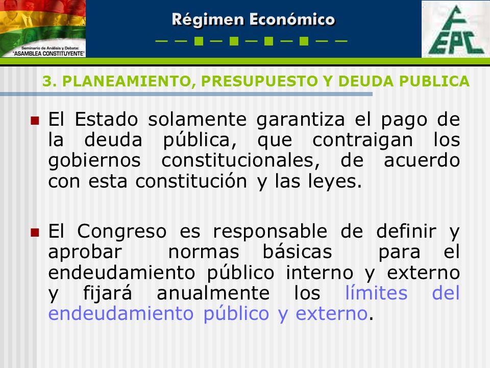 Régimen Económico El Estado solamente garantiza el pago de la deuda pública, que contraigan los gobiernos constitucionales, de acuerdo con esta consti