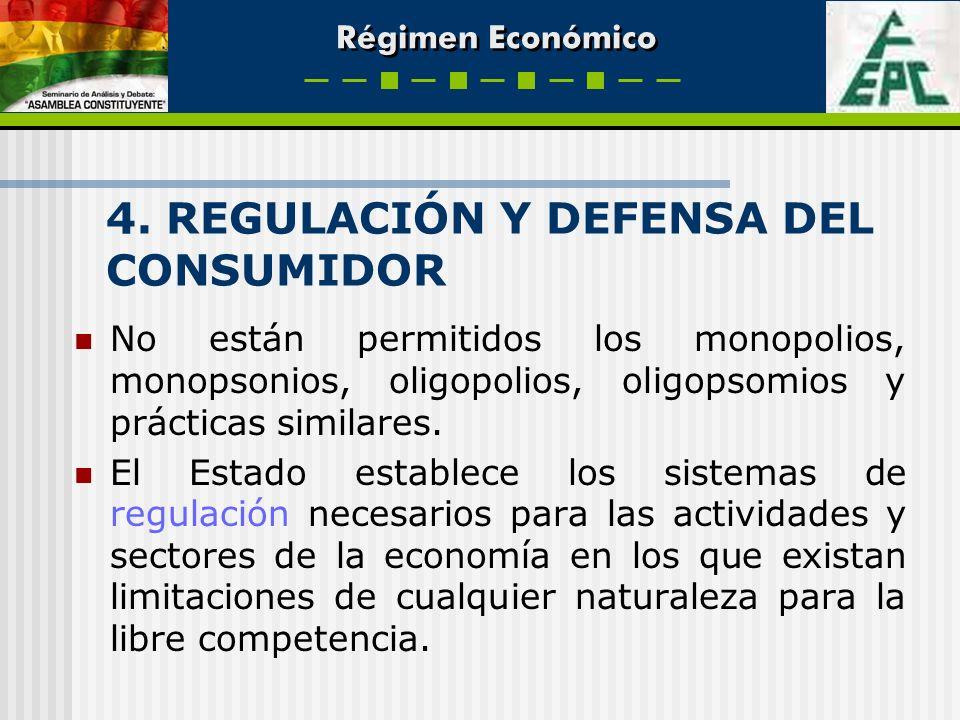 Régimen Económico 4. REGULACIÓN Y DEFENSA DEL CONSUMIDOR No están permitidos los monopolios, monopsonios, oligopolios, oligopsomios y prácticas simila