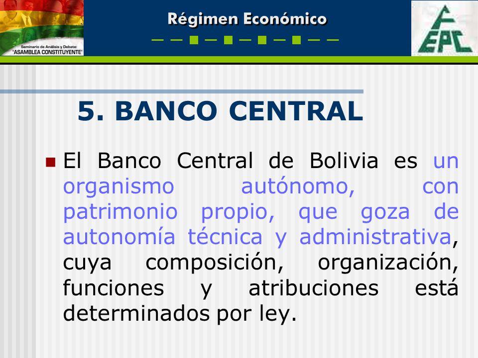 Régimen Económico 5. BANCO CENTRAL El Banco Central de Bolivia es un organismo autónomo, con patrimonio propio, que goza de autonomía técnica y admini