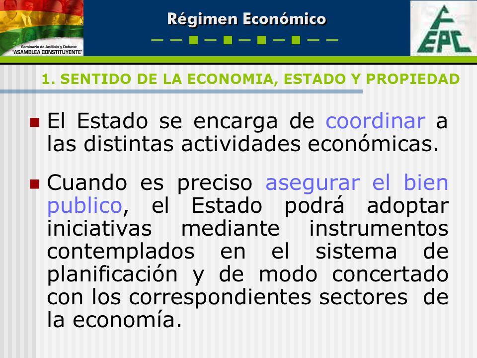 Régimen Económico El Estado se encarga de coordinar a las distintas actividades económicas. Cuando es preciso asegurar el bien publico, el Estado podr