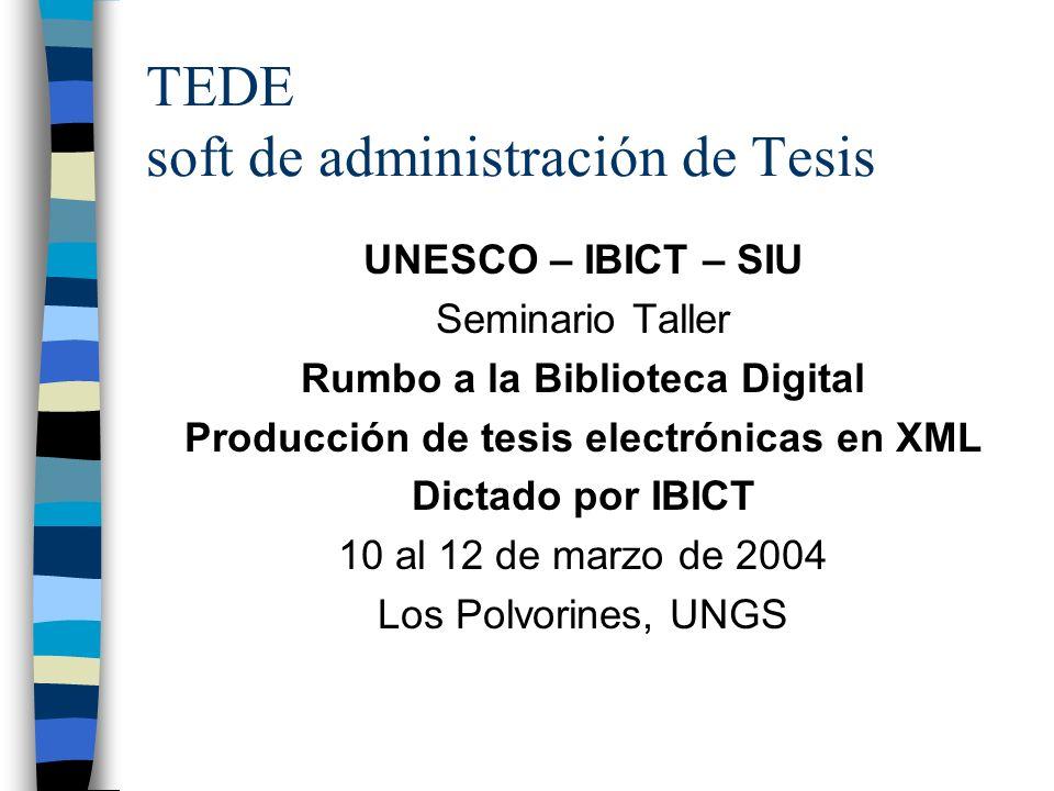 TEDE soft de administración de Tesis UNESCO – IBICT – SIU Seminario Taller Rumbo a la Biblioteca Digital Producción de tesis electrónicas en XML Dictado por IBICT 10 al 12 de marzo de 2004 Los Polvorines, UNGS