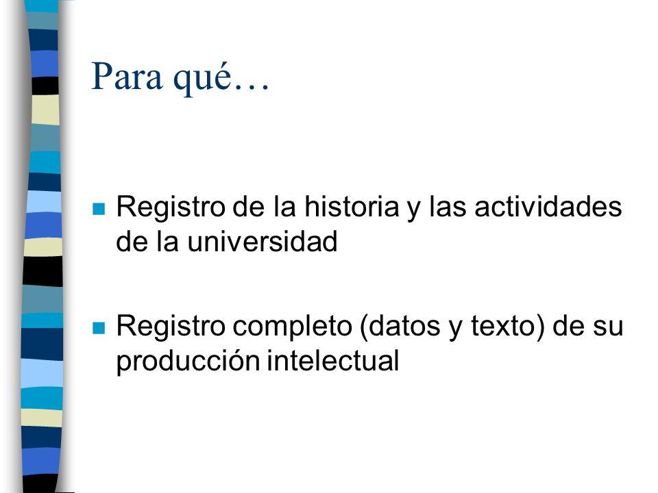 Para qué… n Registro de la historia y las actividades de la universidad n Registro completo (datos y texto) de su producción intelectual
