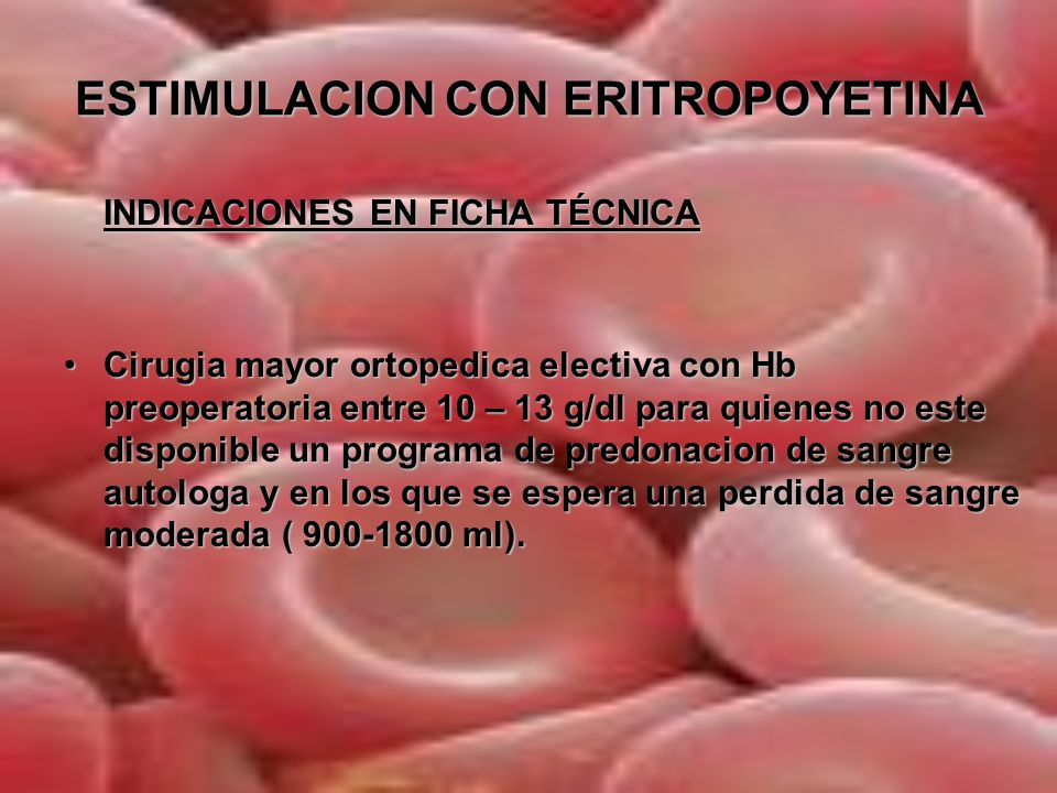 ESTIMULACION CON ERITROPOYETINA INDICACIONES FUERA DE FICHA TÉCNICA- USO COMPASIVO Cirugia mayor/oncologica con un elevado riesgo transfusional que se asocia frecuentemente a anemia de trastornos cronicosCirugia mayor/oncologica con un elevado riesgo transfusional que se asocia frecuentemente a anemia de trastornos cronicos Pacientes con Hb>13g/dl y un elevado riesgo transfusionalPacientes con Hb>13g/dl y un elevado riesgo transfusional Pacientes con serologia positiva HIV, hepatitis B, CPacientes con serologia positiva HIV, hepatitis B, C Testigos de JehovaTestigos de Jehova