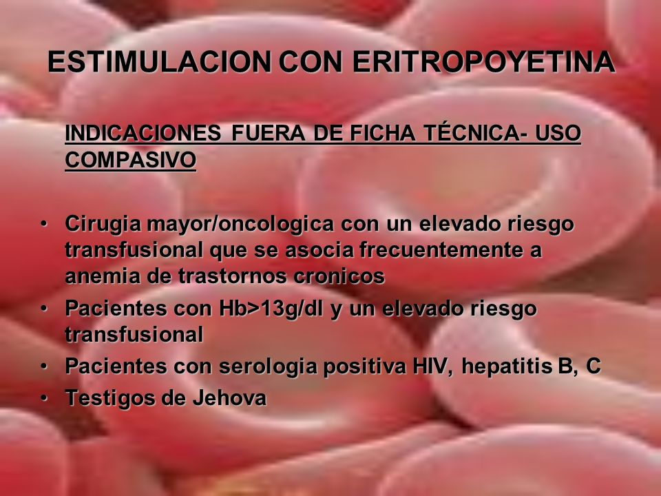 ESTIMULACION CON ERITROPOYETINA CONTRAINDICACIONES: Hipersensibilidad a la EPOHipersensibilidad a la EPO Antecedentes/riesgo de enfermedad tromboembolicaAntecedentes/riesgo de enfermedad tromboembolica Hipertension arterial no controladaHipertension arterial no controlada Pacientes con coronariopatia, arteriopatia periferica, isquemia carotidea o cerebrovascular grave, incluidos los IAM/ACV recientes.Pacientes con coronariopatia, arteriopatia periferica, isquemia carotidea o cerebrovascular grave, incluidos los IAM/ACV recientes.