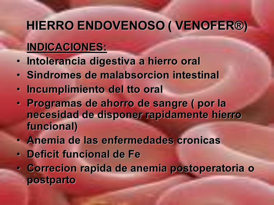 HIERRO ENDOVENOSO ( VENOFER®) CONTRAINDICACIONES Anemias no atribuibles a deficit de FeAnemias no atribuibles a deficit de Fe Sobrecarga de Fe o Tnos de la utilizacion de FeSobrecarga de Fe o Tnos de la utilizacion de Fe Hipersensibilidad a preparados de hierro evHipersensibilidad a preparados de hierro ev Antecedentes de asma, eccema u otras alergias atopicasAntecedentes de asma, eccema u otras alergias atopicas Historia de cirrosis o transaminasas sericas que superen tres veces los niveles maximos normalesHistoria de cirrosis o transaminasas sericas que superen tres veces los niveles maximos normales Infeccion aguda/crónica que pudiera exacerbarseInfeccion aguda/crónica que pudiera exacerbarse