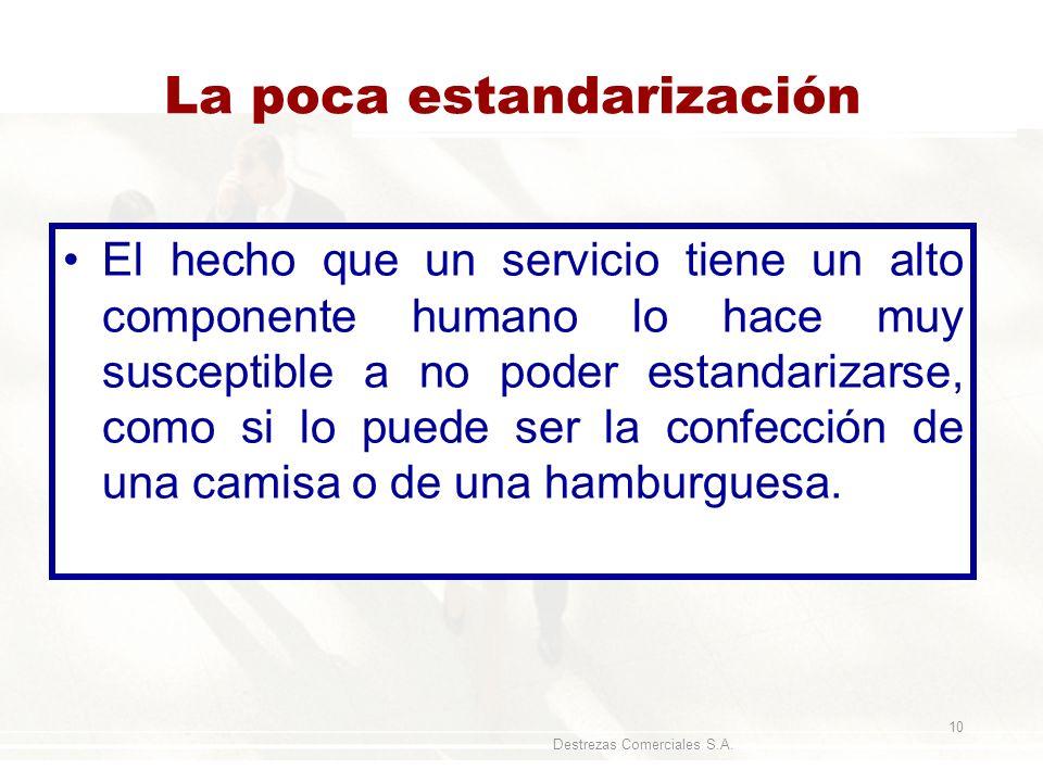 Destrezas Comerciales S.A. 10 La poca estandarización El hecho que un servicio tiene un alto componente humano lo hace muy susceptible a no poder esta