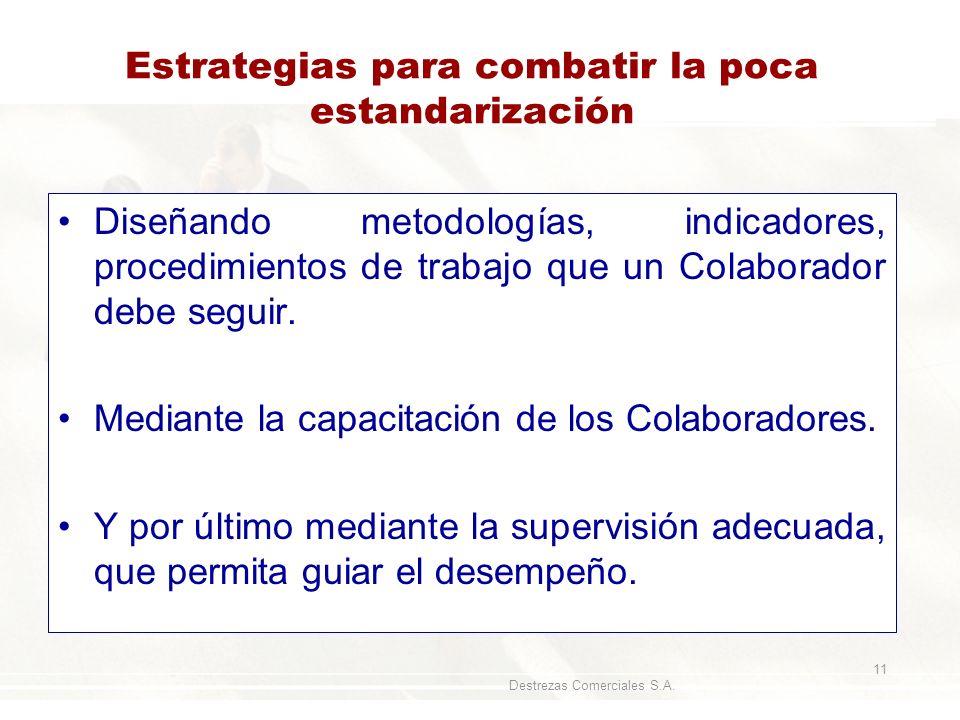 Destrezas Comerciales S.A. 11 Estrategias para combatir la poca estandarización Diseñando metodologías, indicadores, procedimientos de trabajo que un