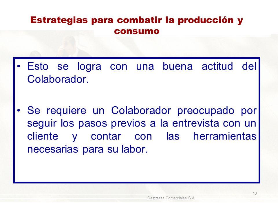 Destrezas Comerciales S.A. 13 Estrategias para combatir la producción y consumo Esto se logra con una buena actitud del Colaborador. Se requiere un Co