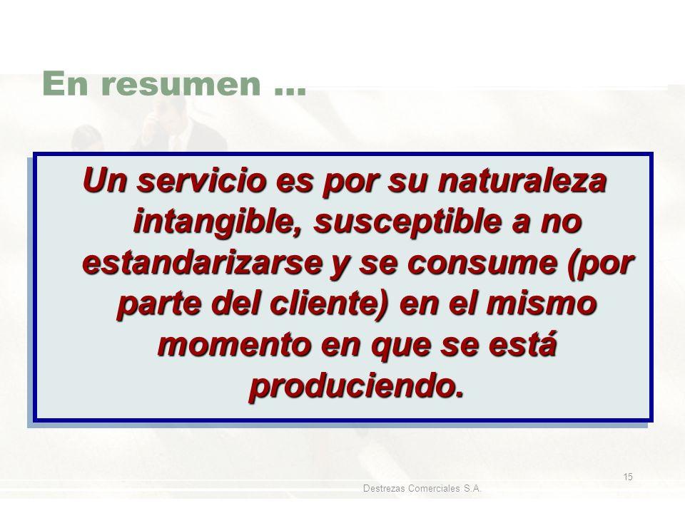 Destrezas Comerciales S.A. 15 En resumen... Un servicio es por su naturaleza intangible, susceptible a no estandarizarse y se consume (por parte del c