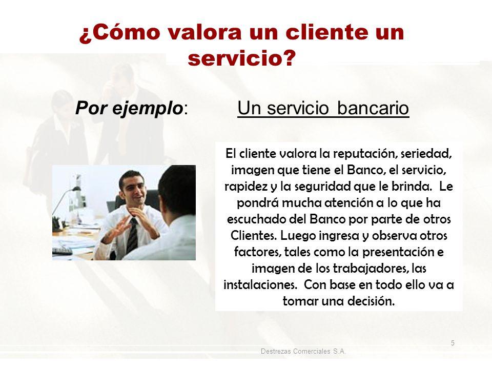 Destrezas Comerciales S.A. 5 ¿Cómo valora un cliente un servicio? Por ejemplo: Un servicio bancario El cliente valora la reputación, seriedad, imagen