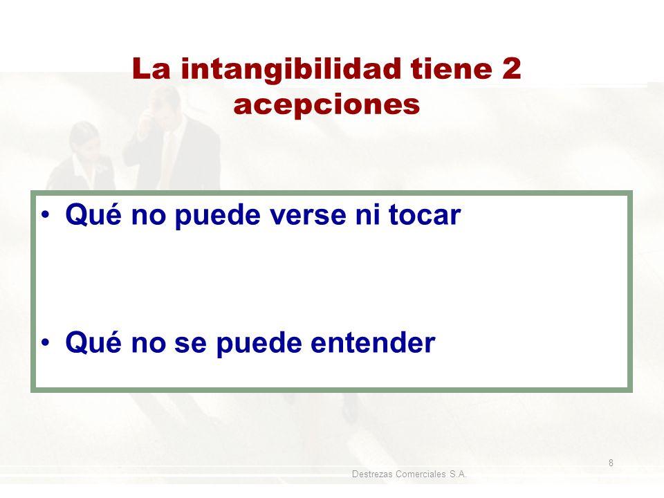 Destrezas Comerciales S.A. 8 La intangibilidad tiene 2 acepciones Qué no puede verse ni tocar Qué no se puede entender