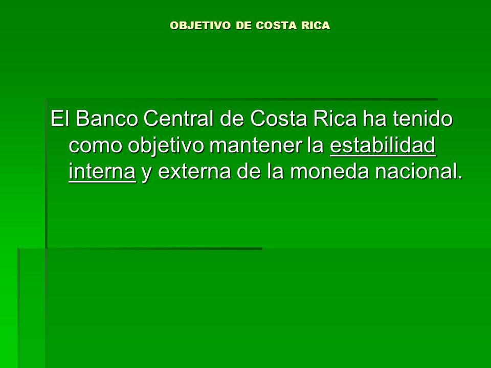 OBJETIVO DE COSTA RICA El Banco Central de Costa Rica ha tenido como objetivo mantener la estabilidad interna y externa de la moneda nacional.