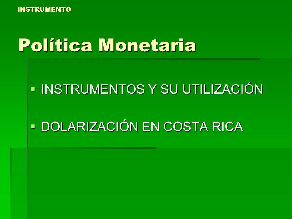 INSTRUMENTO Política Monetaria INSTRUMENTOS Y SU UTILIZACIÓN INSTRUMENTOS Y SU UTILIZACIÓN DOLARIZACIÓN EN COSTA RICA DOLARIZACIÓN EN COSTA RICA