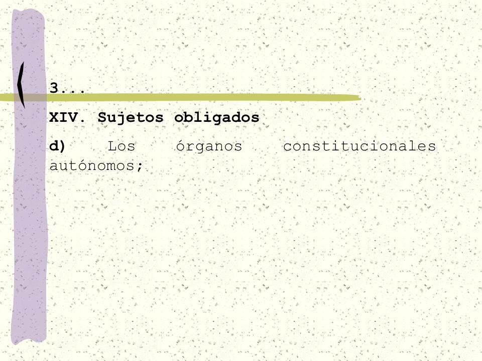 3... XIV. Sujetos obligados d) Los órganos constitucionales autónomos;