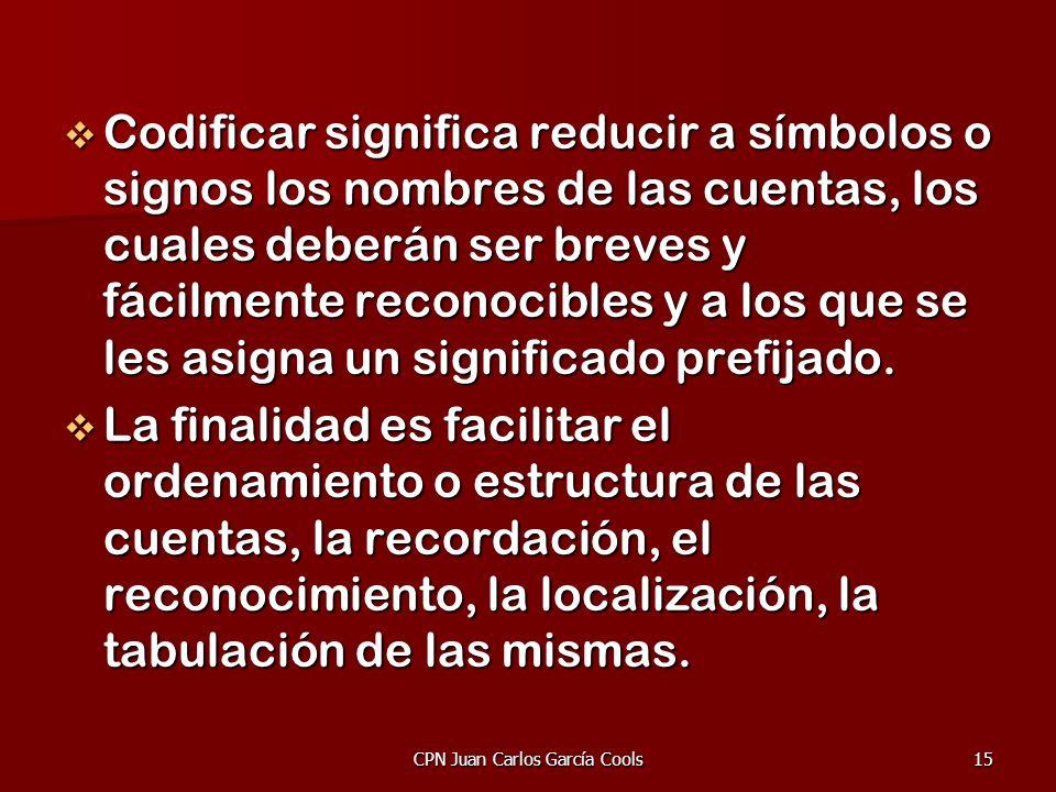 CPN Juan Carlos García Cools15 Codificar significa reducir a símbolos o signos los nombres de las cuentas, los cuales deberán ser breves y fácilmente