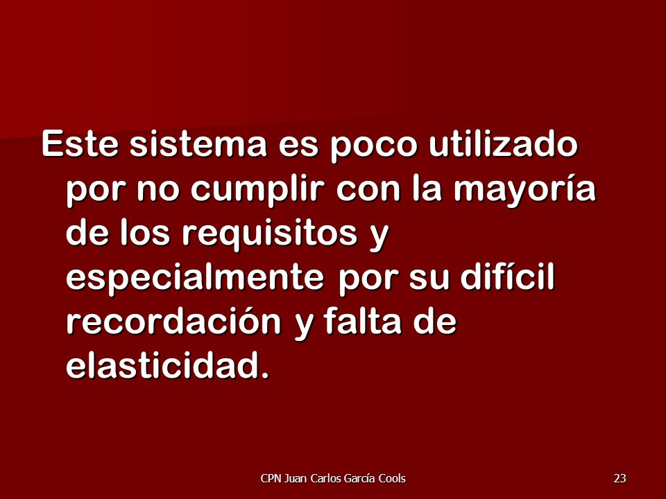 CPN Juan Carlos García Cools23 Este sistema es poco utilizado por no cumplir con la mayoría de los requisitos y especialmente por su difícil recordaci