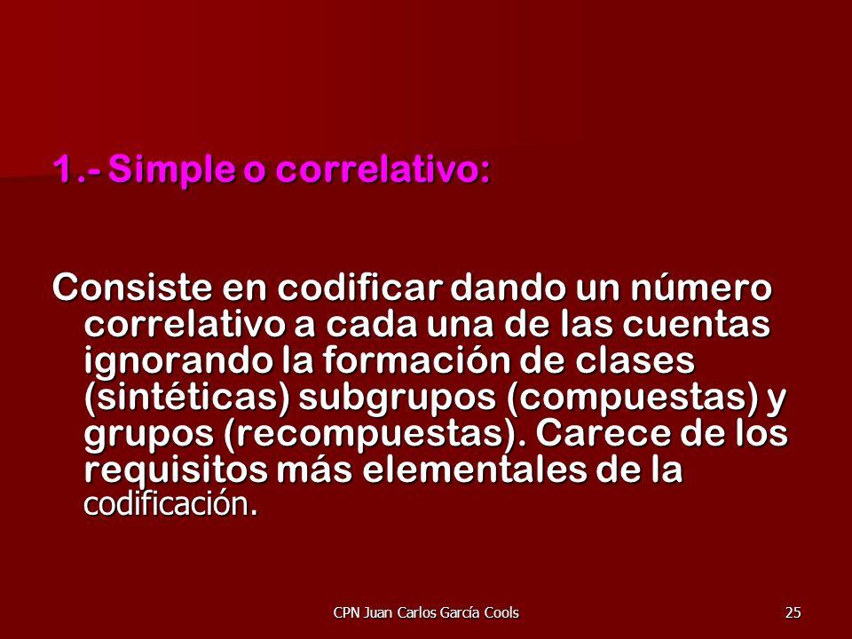CPN Juan Carlos García Cools25 1.- Simple o correlativo: Consiste en codificar dando un número correlativo a cada una de las cuentas ignorando la form