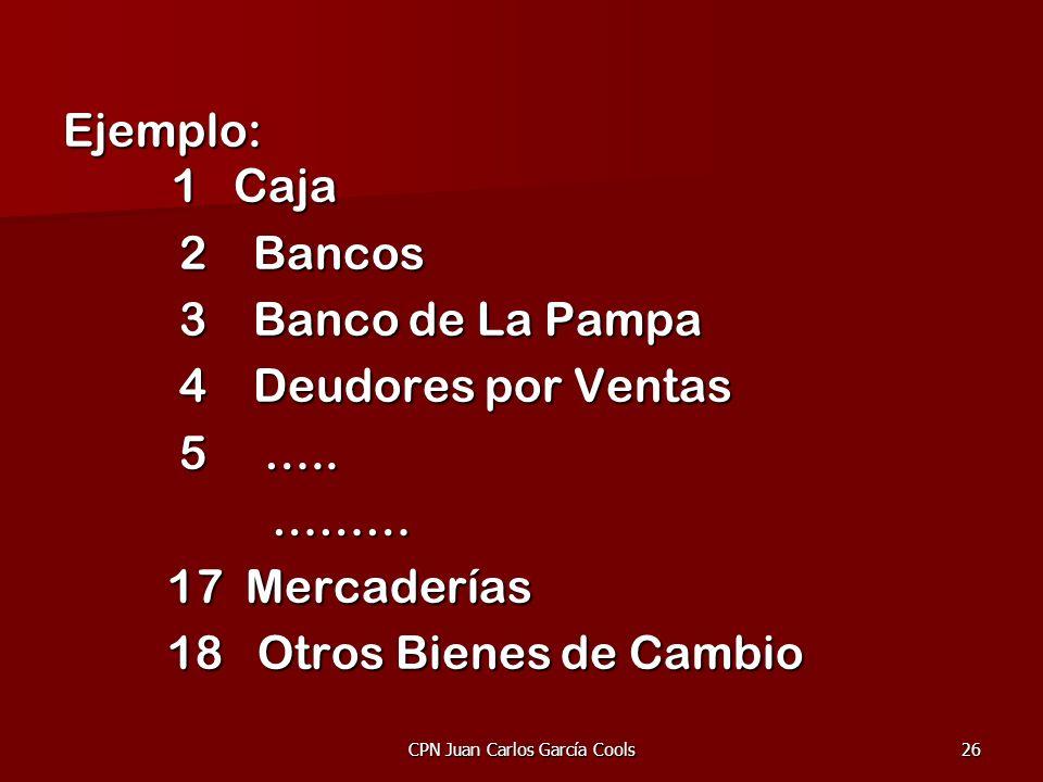 CPN Juan Carlos García Cools26 Ejemplo: 1 Caja 2 Bancos 2 Bancos 3 Banco de La Pampa 3 Banco de La Pampa 4 Deudores por Ventas 4 Deudores por Ventas 5