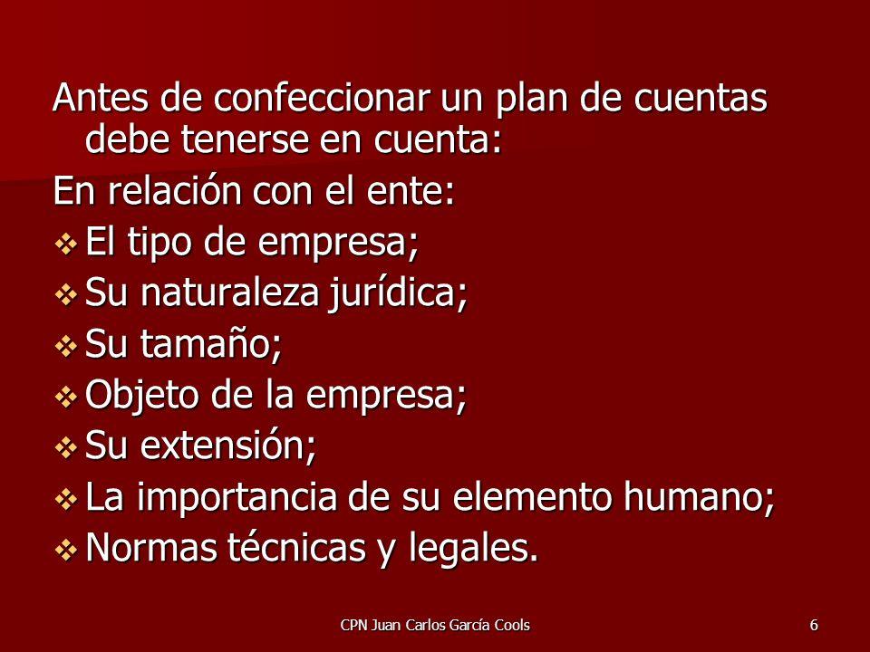 CPN Juan Carlos García Cools6 Antes de confeccionar un plan de cuentas debe tenerse en cuenta: En relación con el ente: El tipo de empresa; El tipo de