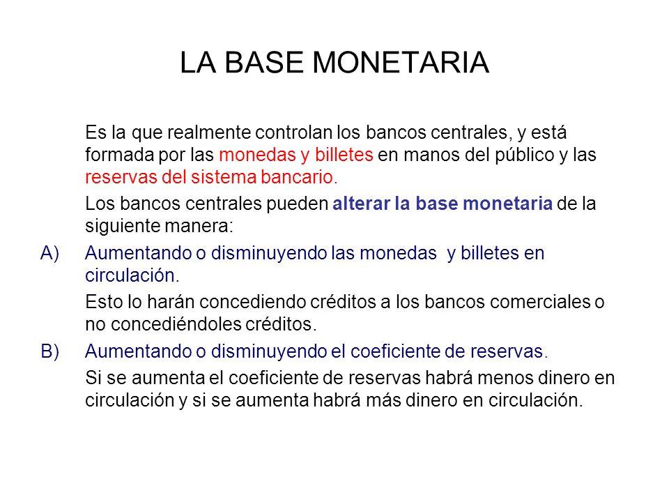 LA BASE MONETARIA Es la que realmente controlan los bancos centrales, y está formada por las monedas y billetes en manos del público y las reservas del sistema bancario.