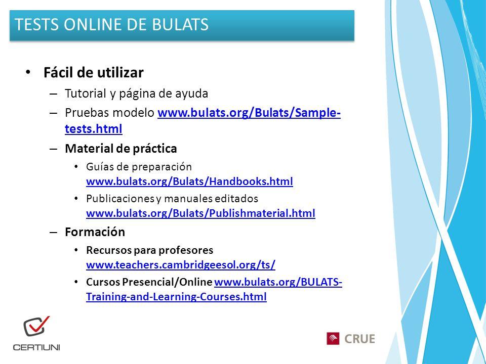 Fácil de utilizar – Tutorial y página de ayuda – Pruebas modelo www.bulats.org/Bulats/Sample- tests.htmlwww.bulats.org/Bulats/Sample- tests.html – Material de práctica Guías de preparación www.bulats.org/Bulats/Handbooks.html www.bulats.org/Bulats/Handbooks.html Publicaciones y manuales editados www.bulats.org/Bulats/Publishmaterial.html www.bulats.org/Bulats/Publishmaterial.html – Formación Recursos para profesores www.teachers.cambridgeesol.org/ts/ www.teachers.cambridgeesol.org/ts/ Cursos Presencial/Online www.bulats.org/BULATS- Training-and-Learning-Courses.htmlwww.bulats.org/BULATS- Training-and-Learning-Courses.html TESTS ONLINE DE BULATS