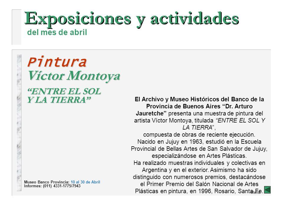 Exposiciones y actividades del mes de abril Menú Pintura Víctor Montoya ENTRE EL SOL Y LA TIERRA El Archivo y Museo Históricos del Banco de la Provincia de Buenos Aires Dr.