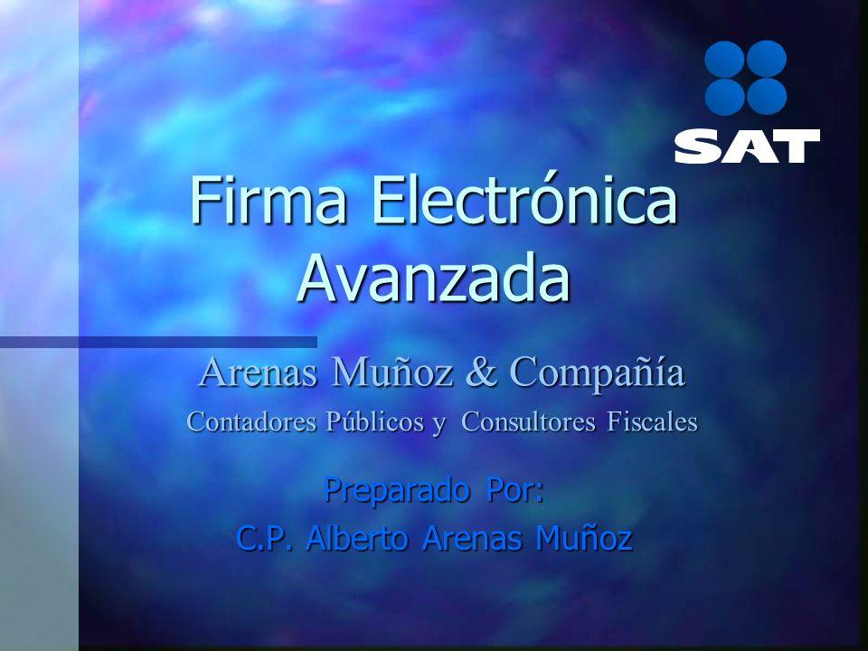 Firma Electrónica Avanzada Preparado Por: C.P. Alberto Arenas Muñoz Arenas Muñoz & Compañía Contadores Públicos y Consultores Fiscales