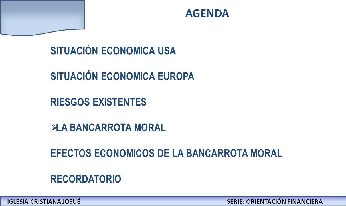 IGLESIA CRISTIANA JOSUECONFERENCIAS: LA BIBLIA Y LOS NEGOCIOS AGENDA SITUACIÓN ECONOMICA USA SITUACIÓN ECONOMICA EUROPA RIESGOS EXISTENTES LA BANCARROTA MORAL EFECTOS ECONOMICOS DE LA BANCARROTA MORAL RECORDATORIO IGLESIA CRISTIANA JOSUÉSERIE: ORIENTACIÓN FINANCIERA