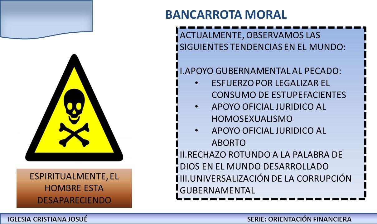 IGLESIA CRISTIANA JOSUECONFERENCIAS: LA BIBLIA Y LOS NEGOCIOS BANCARROTA MORAL ACTUALMENTE, OBSERVAMOS LAS SIGUIENTES TENDENCIAS EN EL MUNDO: I.APOYO GUBERNAMENTAL AL PECADO: ESFUERZO POR LEGALIZAR EL CONSUMO DE ESTUPEFACIENTES APOYO OFICIAL JURIDICO AL HOMOSEXUALISMO APOYO OFICIAL JURIDICO AL ABORTO II.RECHAZO ROTUNDO A LA PALABRA DE DIOS EN EL MUNDO DESARROLLADO III.UNIVERSALIZACIÓN DE LA CORRUPCIÓN GUBERNAMENTAL ESPIRITUALMENTE, EL HOMBRE ESTA DESAPARECIENDO IGLESIA CRISTIANA JOSUÉSERIE: ORIENTACIÓN FINANCIERA