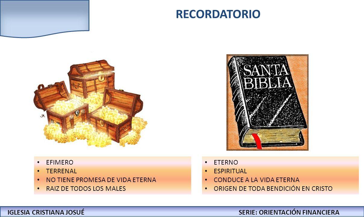 IGLESIA CRISTIANA JOSUECONFERENCIAS: LA BIBLIA Y LOS NEGOCIOS RECORDATORIO EFIMERO TERRENAL NO TIENE PROMESA DE VIDA ETERNA RAIZ DE TODOS LOS MALES ETERNO ESPIRITUAL CONDUCE A LA VIDA ETERNA ORIGEN DE TODA BENDICIÓN EN CRISTO IGLESIA CRISTIANA JOSUÉSERIE: ORIENTACIÓN FINANCIERA