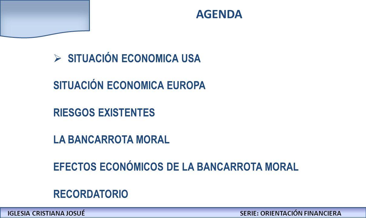 IGLESIA CRISTIANA JOSUECONFERENCIAS: LA BIBLIA Y LOS NEGOCIOS AGENDA SITUACIÓN ECONOMICA USA SITUACIÓN ECONOMICA EUROPA RIESGOS EXISTENTES LA BANCARROTA MORAL EFECTOS ECONÓMICOS DE LA BANCARROTA MORAL RECORDATORIO IGLESIA CRISTIANA JOSUÉSERIE: ORIENTACIÓN FINANCIERA