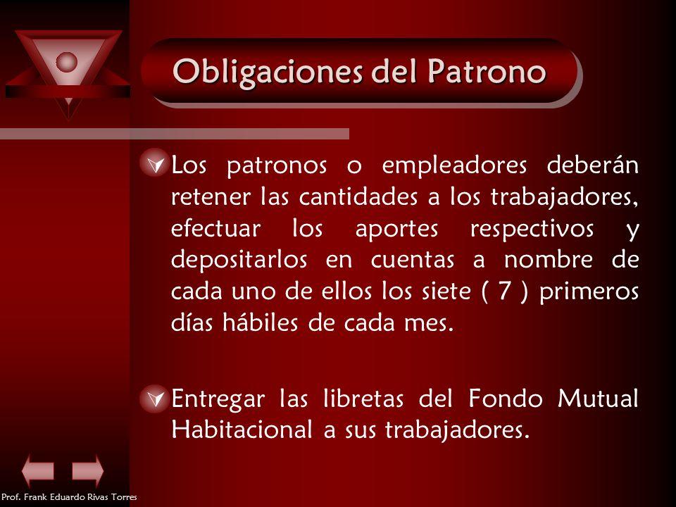 Prof. Frank Eduardo Rivas Torres Obligaciones del Patrono Los patronos o empleadores deberán retener las cantidades a los trabajadores, efectuar los a