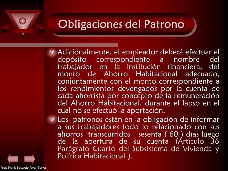 Prof. Frank Eduardo Rivas Torres Obligaciones del Patrono Adicionalmente, el empleador deberá efectuar el depósito correspondiente a nombre del trabaj