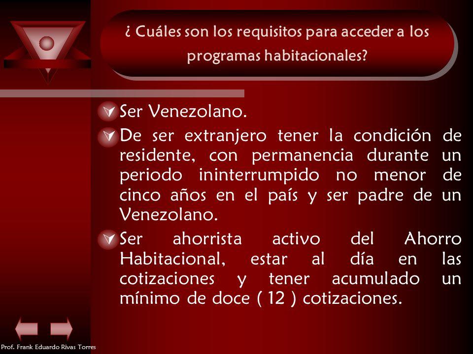 Prof. Frank Eduardo Rivas Torres ¿ Cuáles son los requisitos para acceder a los programas habitacionales? Ser Venezolano. De ser extranjero tener la c
