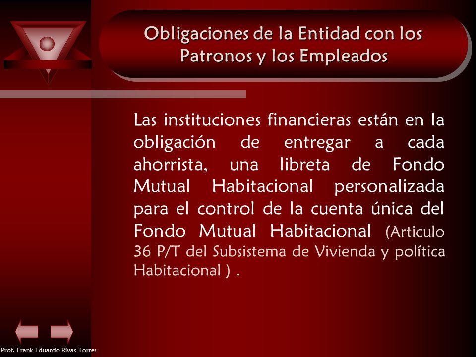 Prof. Frank Eduardo Rivas Torres Obligaciones de la Entidad con los Patronos y los Empleados Las instituciones financieras están en la obligación de e
