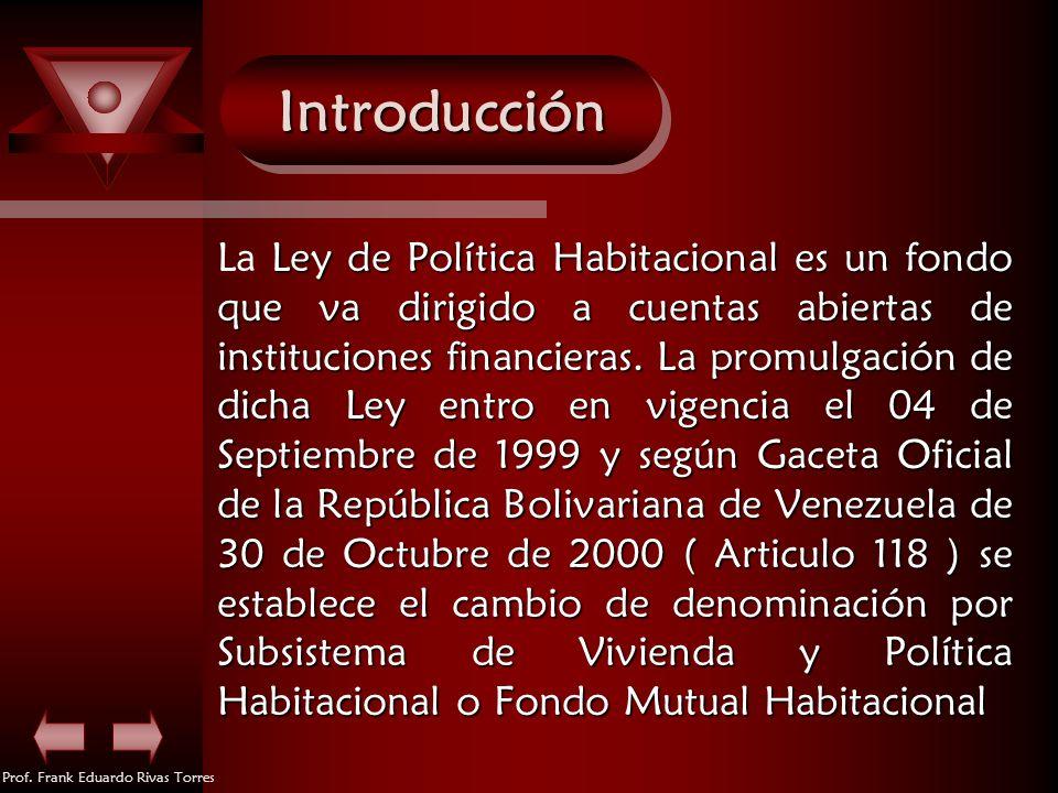 Prof. Frank Eduardo Rivas Torres IntroducciónIntroducción Ley de Política Habitacional es un fondo que va dirigido a cuentas abiertas de instituciones