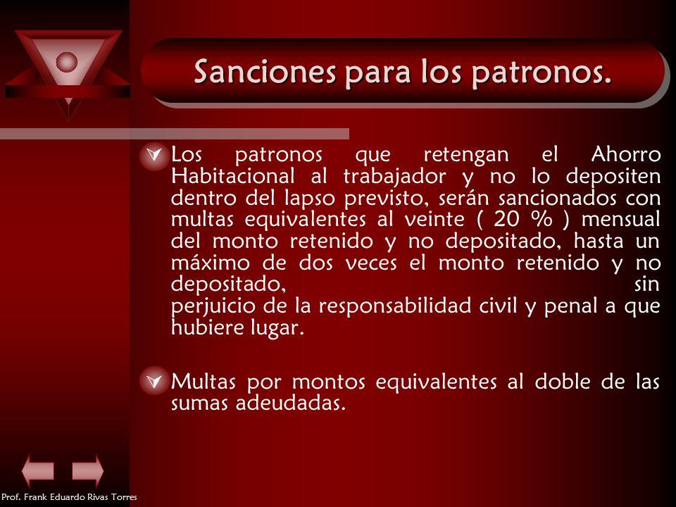 Prof. Frank Eduardo Rivas Torres Sanciones para los patronos. Los patronos que retengan el Ahorro Habitacional al trabajador y no lo depositen dentro