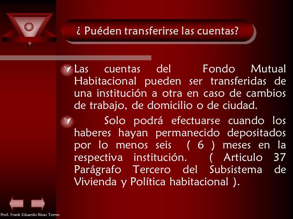 Prof. Frank Eduardo Rivas Torres ¿ Puéden transferirse las cuentas? Las cuentas del Fondo Mutual Habitacional pueden ser transferidas de una instituci